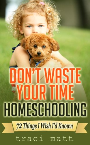 # 1 – Don't Waste Your Time Homeschooling, by Traci Matt